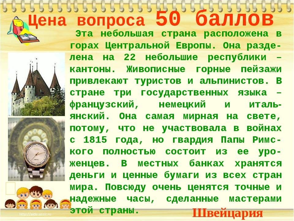 Цена вопроса 50 баллов Эта небольшая страна расположена в горах Центральной Е...
