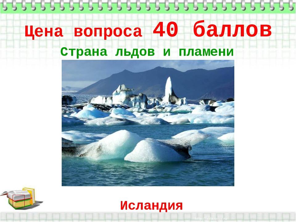 Цена вопроса 40 баллов * Страна льдов и пламени Исландия