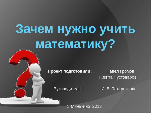 Зачем нужно учить математику? Проект подготовили: Павел Громов Никита Пустова...