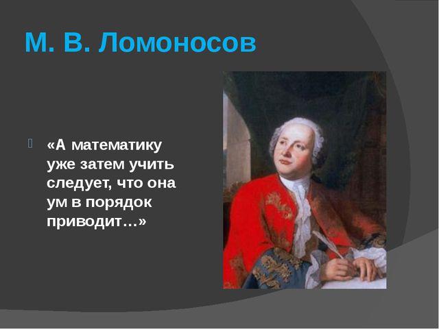 М. В. Ломоносов «А математику уже затем учить следует, что она ум в порядок п...