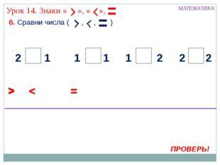 6. Сравни числа ( , , ) МАТЕМАТИКА > ПРОВЕРЬ! < 2 2 2 2 1 1 1 1 = > < = > <
