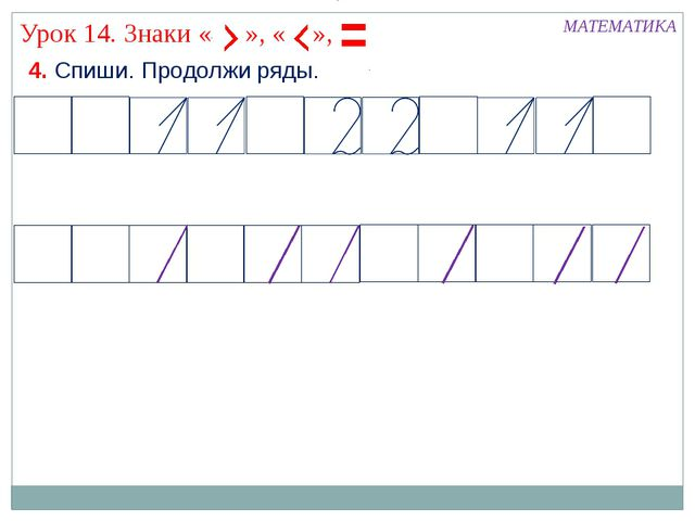 4. Спиши. Продолжи ряды. МАТЕМАТИКА Урок 14. Знаки « », « »,