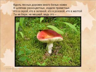 * * Вдоль лесных дорожек много белых ножек В шляпках разноцветных, издали при