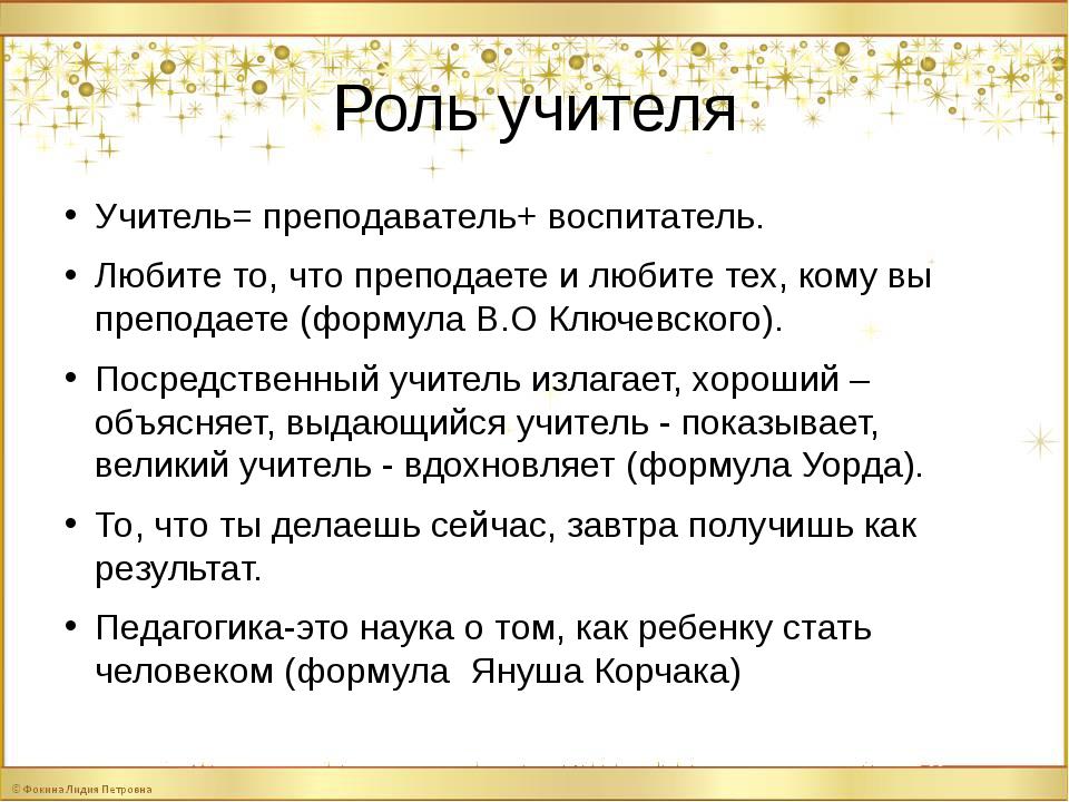 Роль учителя Учитель= преподаватель+ воспитатель. Любите то, что преподаете и...