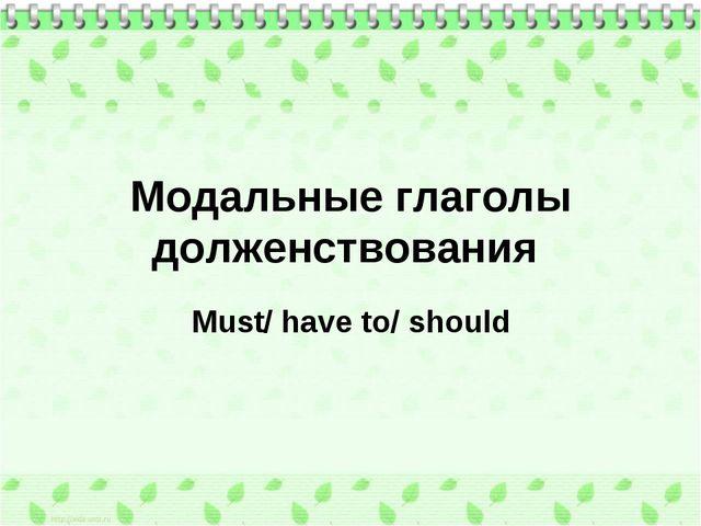 Модальные глаголы долженствования Must/ have to/ should