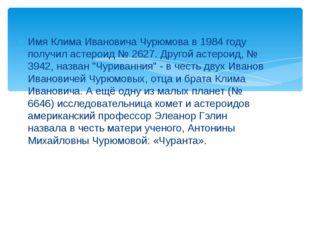 Имя Клима Ивановича Чурюмова в 1984 году получил астероид № 2627. Другой асте