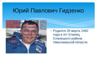 Юрий Павлович Гидзенко Родился 26 марта 1962 года в пгт Еланец Еланецкого рай
