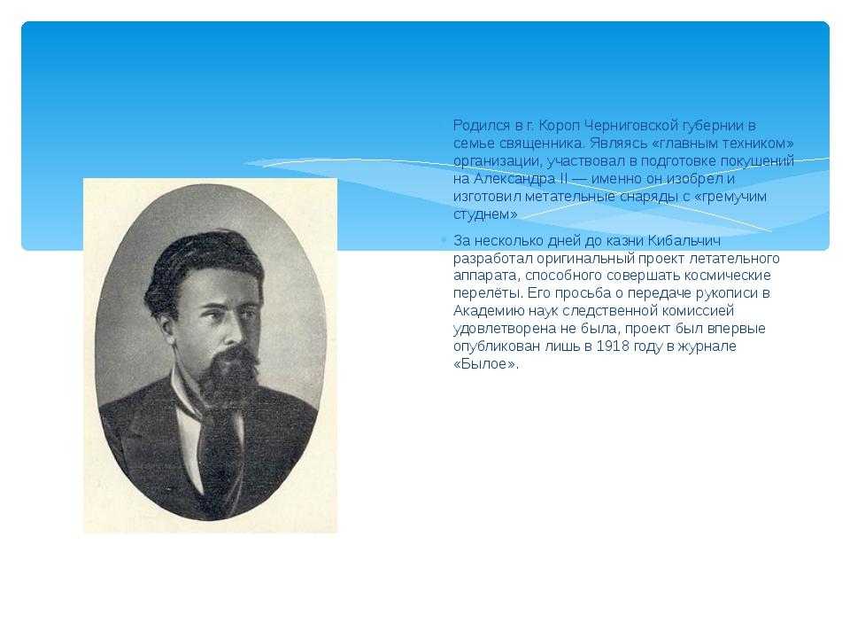 Никола́й Ива́нович Киба́льчич Родился в г. Короп Черниговской губернии в семь...
