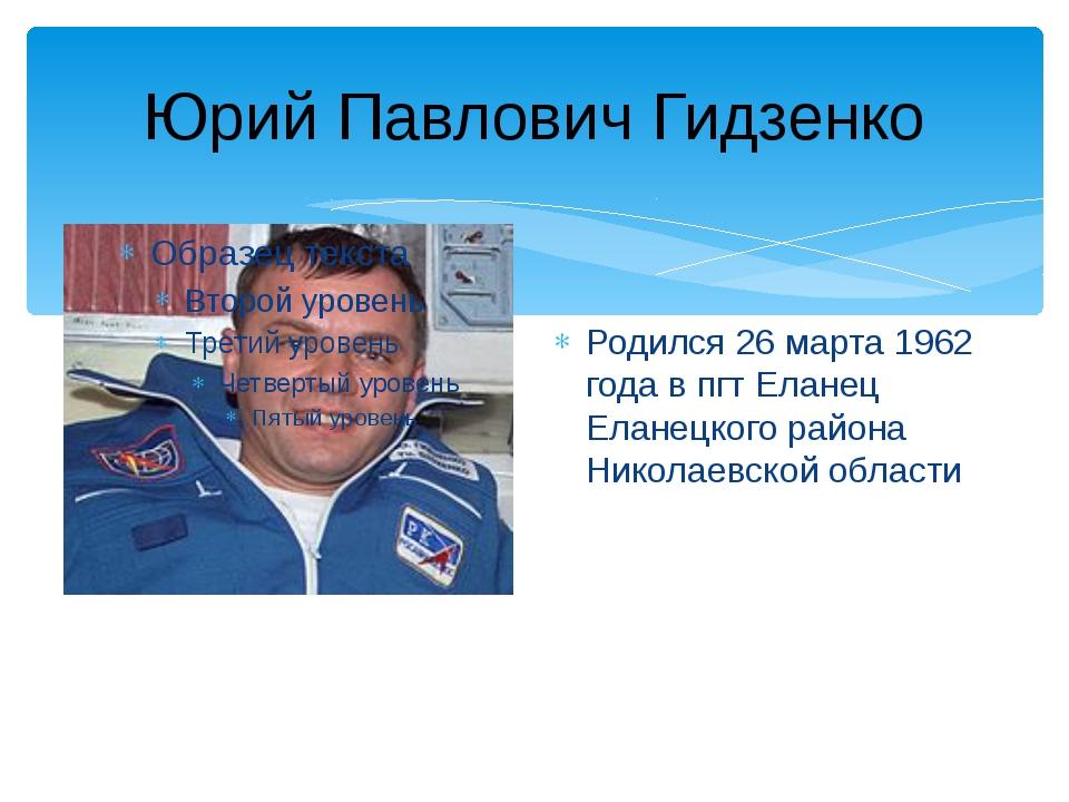 Юрий Павлович Гидзенко Родился 26 марта 1962 года в пгт Еланец Еланецкого рай...