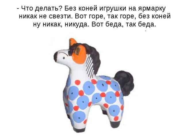 - Что делать? Без коней игрушки на ярмарку никак не свезти. Вот горе, так гор...