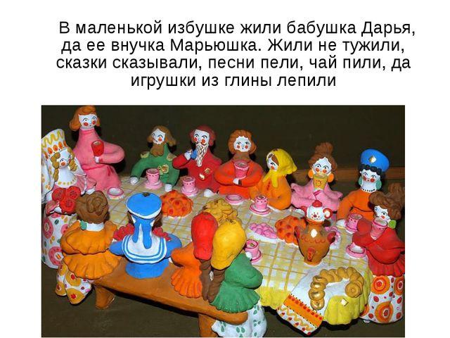 В маленькой избушке жили бабушка Дарья, да ее внучка Марьюшка. Жили не тужил...