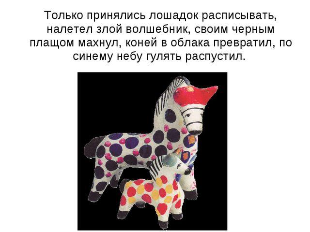 Только принялись лошадок расписывать, налетел злой волшебник, своим черным п...