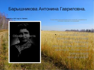 Барышникова Антонина Гавриловна. Родилась в 1927 году на Украине. В годы войн