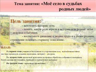 Тема занятия: «Моё село в судьбах родных людей» ПЛАН: На первом этапе учащиес