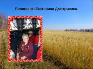Пилипенко Екатерина Дмитриевна. Екатерина Дмитриевна родилась на Украине в се