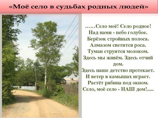 ……Село моё! Село родное! Над нами - небо голубое. Берёзок стройных полоса. Ал...