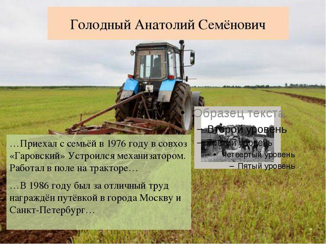 Голодный Анатолий Семёнович …Приехал с семьёй в 1976 году в совхоз «Гаровский...