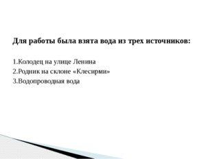Для работы была взята вода из трех источников: 1.Колодец на улице Ленина 2.Ро