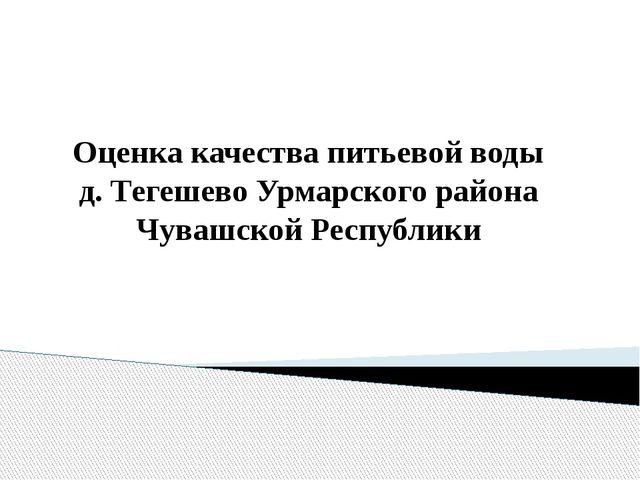 Оценка качества питьевой воды д. Тегешево Урмарского района Чувашской Республ...