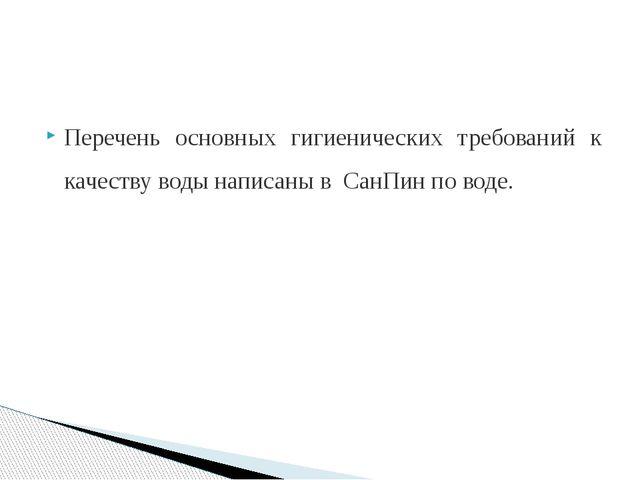 Перечень основных гигиенических требований к качеству воды написаны в СанПин...