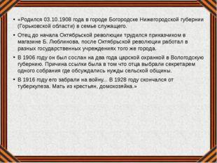 «Родился 03.10.1908 года в городе Богородске Нижегородской губернии (Горьковс