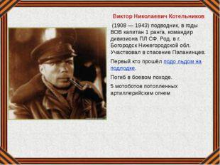 Виктор Николаевич Котельников (1908 — 1943) подводник, в годы ВОВ капитан 1