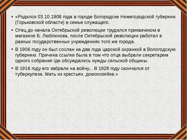 «Родился 03.10.1908 года в городе Богородске Нижегородской губернии (Горьковс...