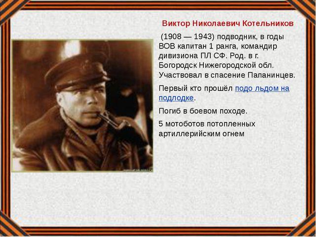 Виктор Николаевич Котельников (1908 — 1943) подводник, в годы ВОВ капитан 1...