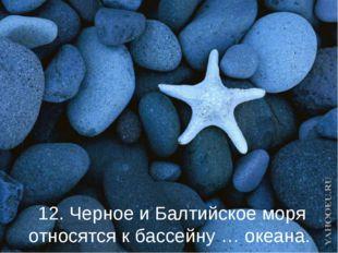 12. Черное и Балтийское моря относятся к бассейну … океана.