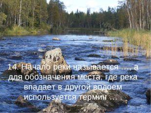 14. Начало реки называется …, а для обозначения места, где река впадает в дру