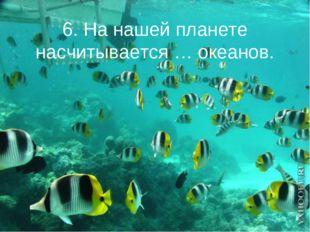 6. На нашей планете насчитывается … океанов.