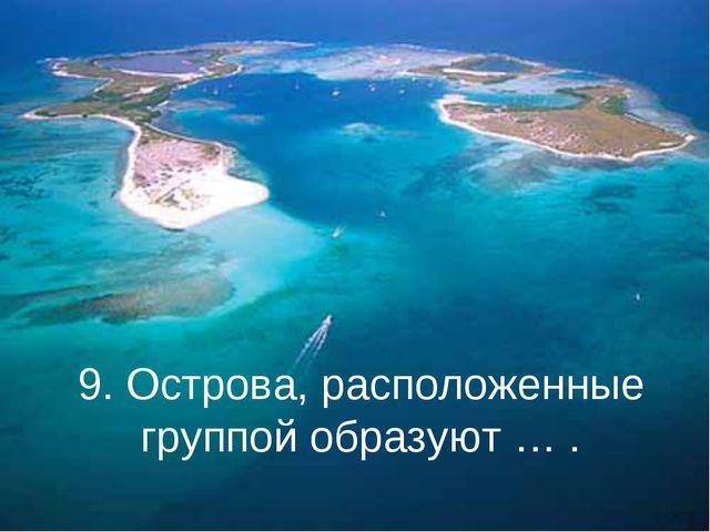 9. Острова, расположенные группой образуют … .