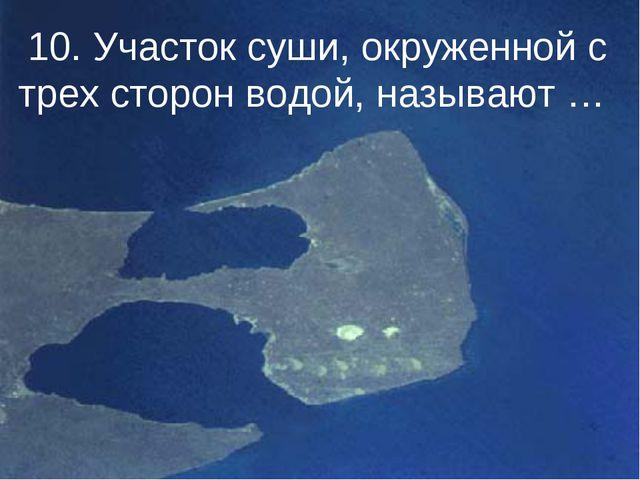 10. Участок суши, окруженной с трех сторон водой, называют …