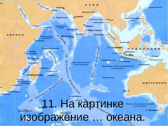 11. На картинке изображение … океана.