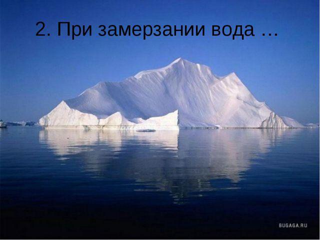 2. При замерзании вода …
