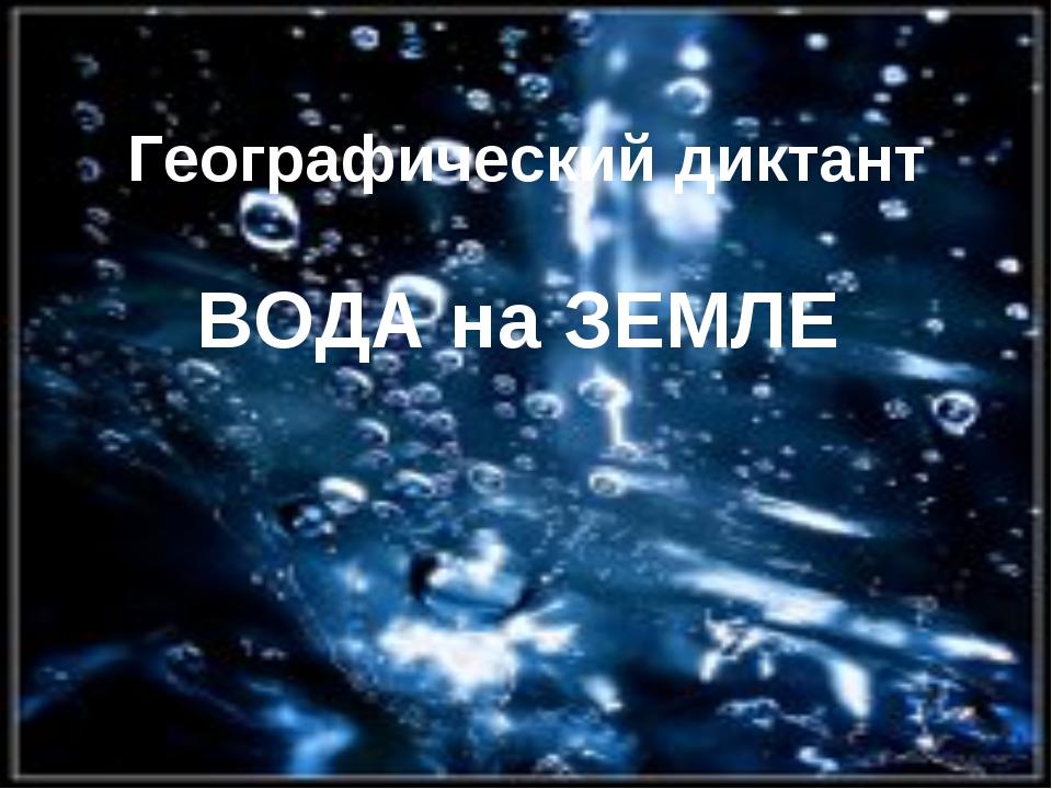 Географический диктант ВОДА на ЗЕМЛЕ