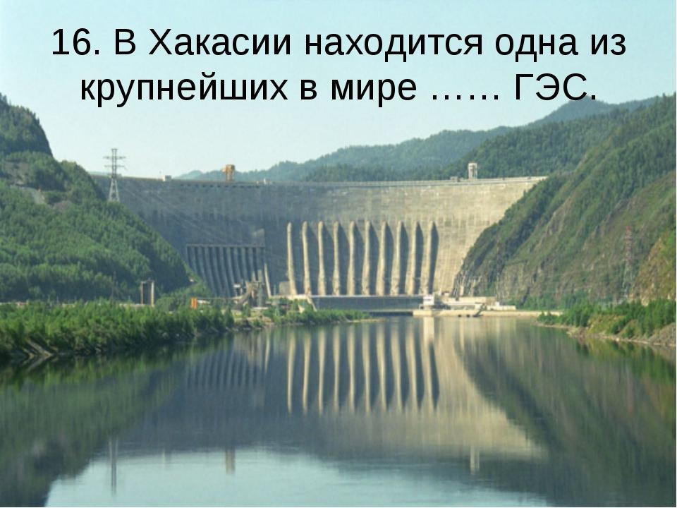 16. В Хакасии находится одна из крупнейших в мире …… ГЭС.
