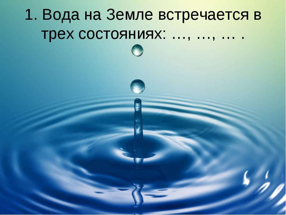 1. Вода на Земле встречается в трех состояниях: …, …, … .