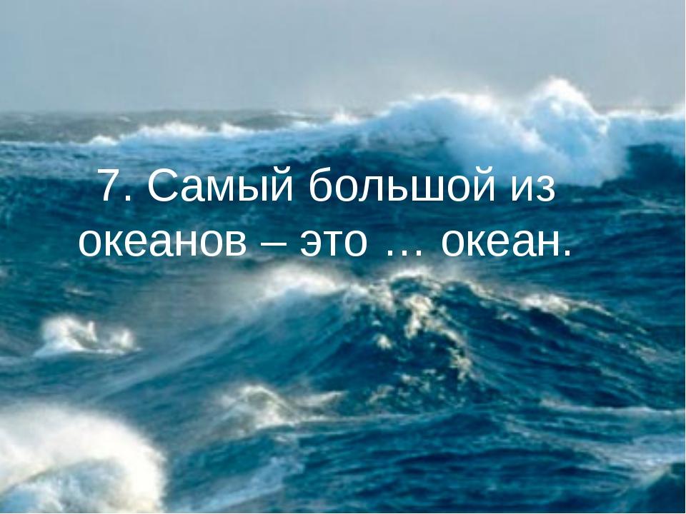 7. Самый большой из океанов – это … океан.