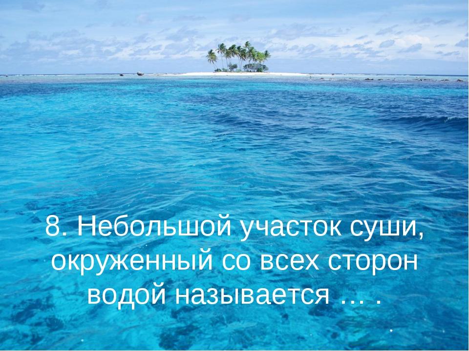 8. Небольшой участок суши, окруженный со всех сторон водой называется … .