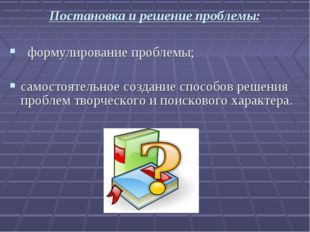 Постановка и решение проблемы: формулирование проблемы; самостоятельное созда