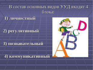 В состав основных видов УУД входят 4 блока: 1) личностный 2) регулятивный 3)