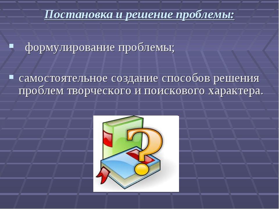Постановка и решение проблемы: формулирование проблемы; самостоятельное созда...