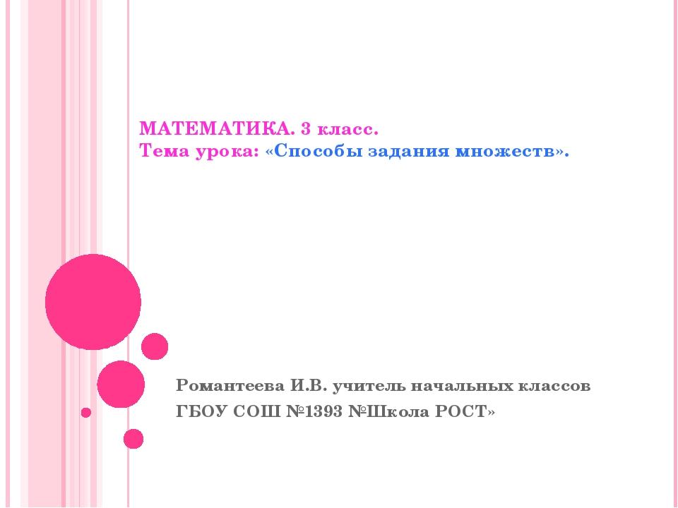 МАТЕМАТИКА. 3 класс. Тема урока: «Способы задания множеств». Романтеева И.В....