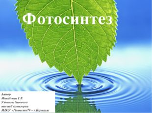 Фотосинтез Автор Михайлова Г.В. Учитель биологии высшей категории МБОУ «Гимн