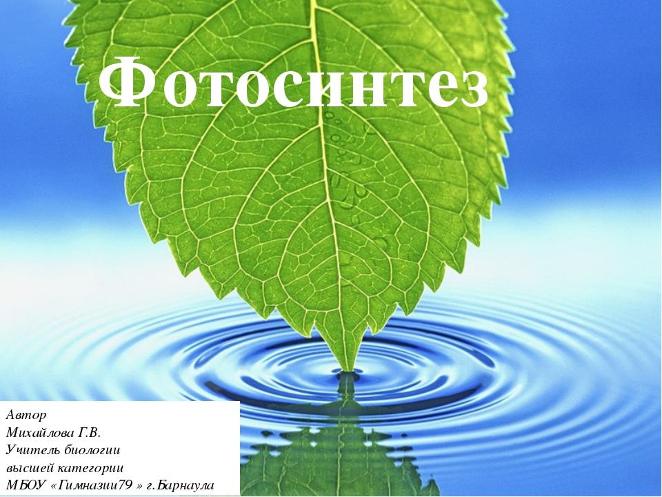 Фотосинтез Автор Михайлова Г.В. Учитель биологии высшей категории МБОУ «Гимн...