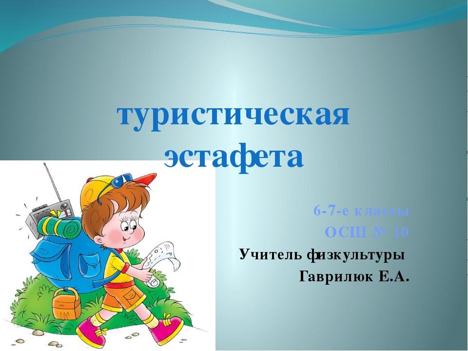 6-7-е классы ОСШ № 10 Учитель физкультуры Гаврилюк Е.А. туристическая эстафета