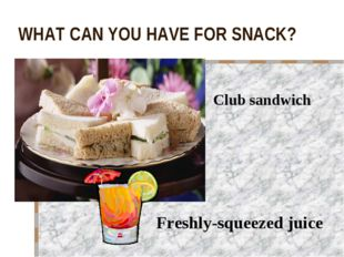 WHAT CAN YOU HAVE FOR SNACK? Club sandwich Freshly-squeezed juice