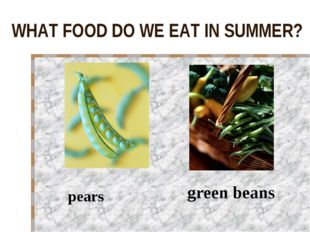 WHAT FOOD DO WE EAT IN SUMMER? pears green beans