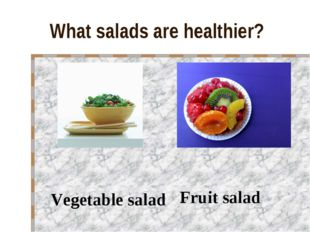 What salads are healthier? Vegetable salad Fruit salad
